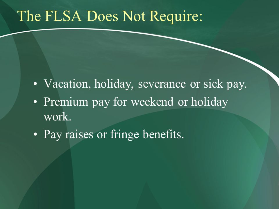 The FLSA Does Not Require: Vacation, holiday, severance or sick pay.