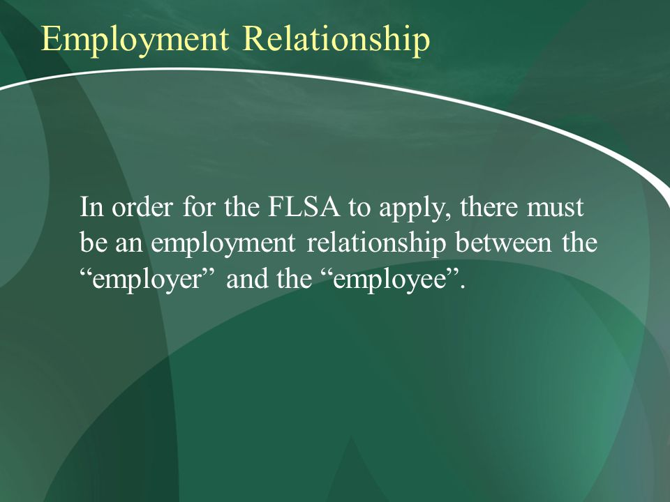 Employment Relationship In order for the FLSA to apply, there must be an employment relationship between the employer and the employee .