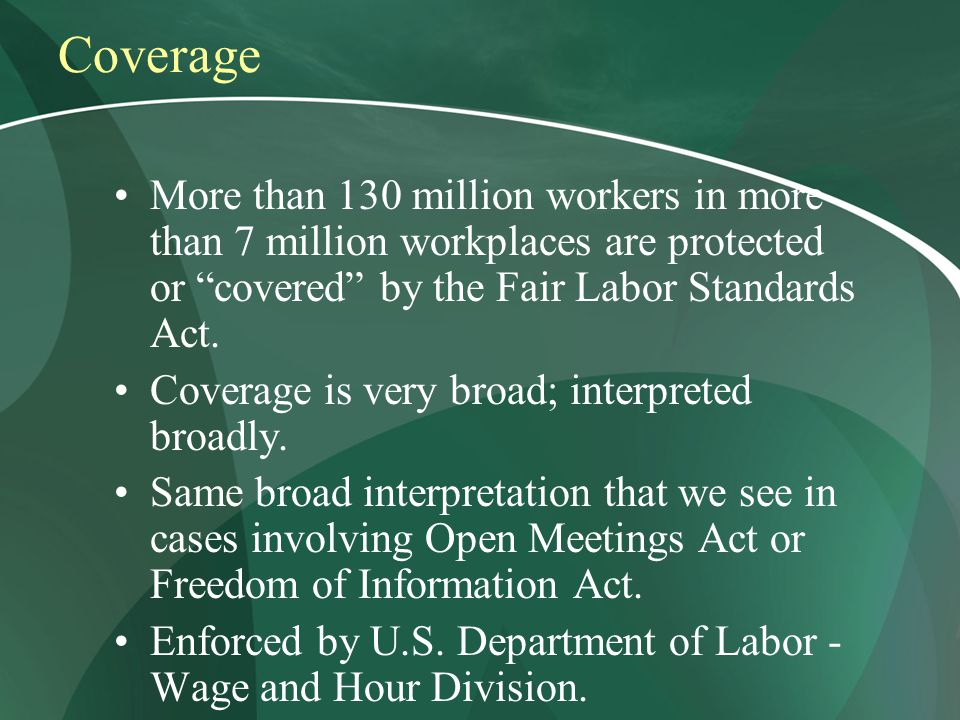 Coverage More than 130 million workers in more than 7 million workplaces are protected or covered by the Fair Labor Standards Act.