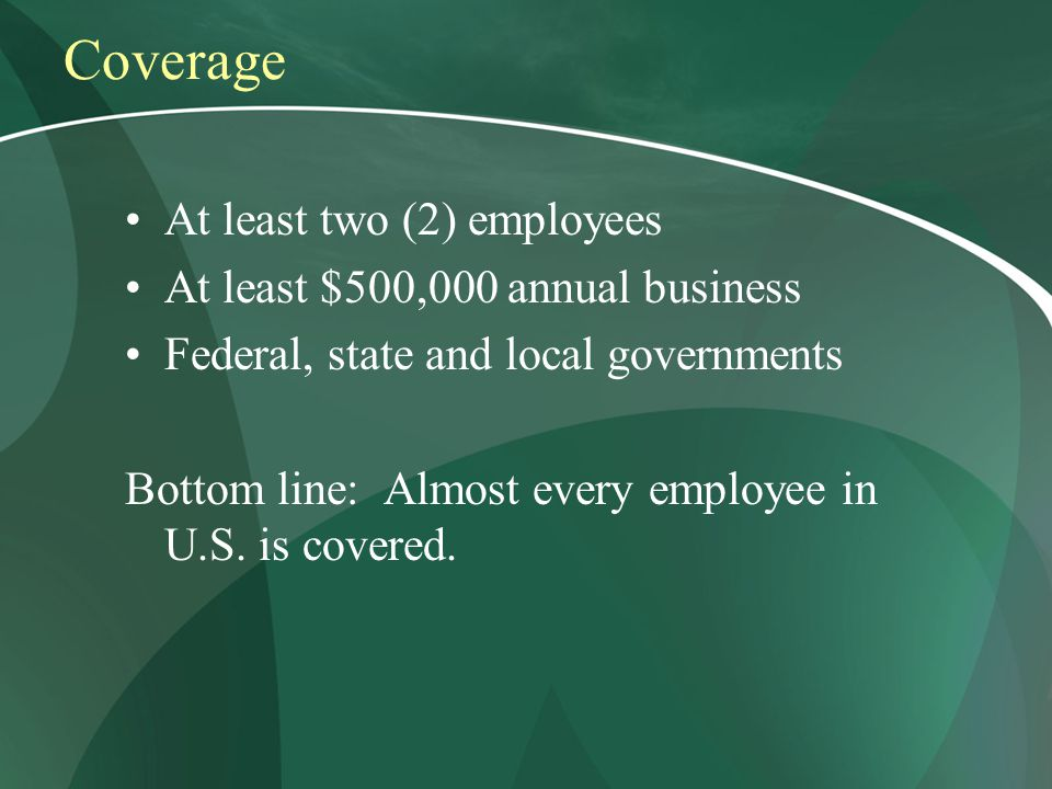 Coverage At least two (2) employees At least $500,000 annual business Federal, state and local governments Bottom line: Almost every employee in U.S.