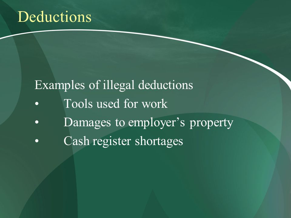 Deductions Examples of illegal deductions Tools used for work Damages to employer's property Cash register shortages