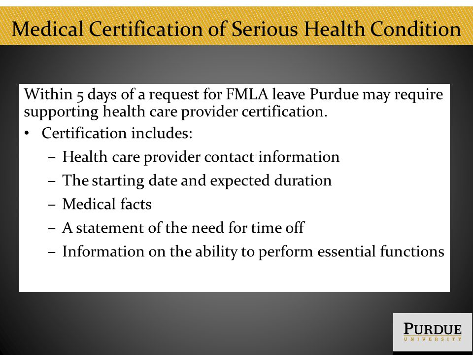 Medical Certification of Serious Health Condition Within 5 days of a request for FMLA leave Purdue may require supporting health care provider certification.