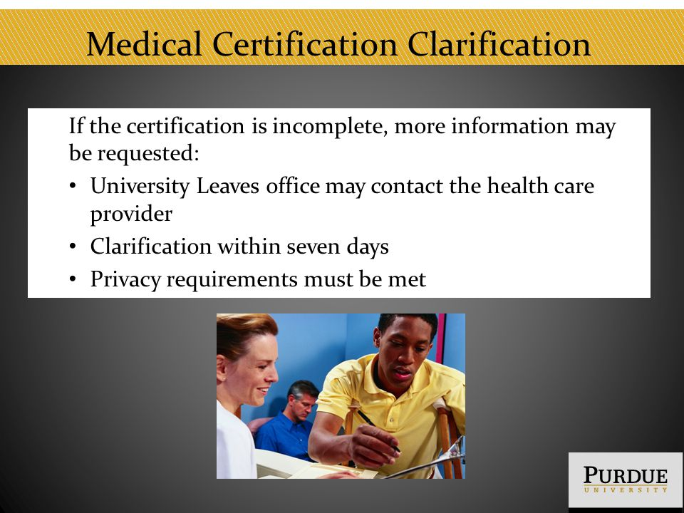 Medical Certification Clarification If the certification is incomplete, more information may be requested: University Leaves office may contact the health care provider Clarification within seven days Privacy requirements must be met