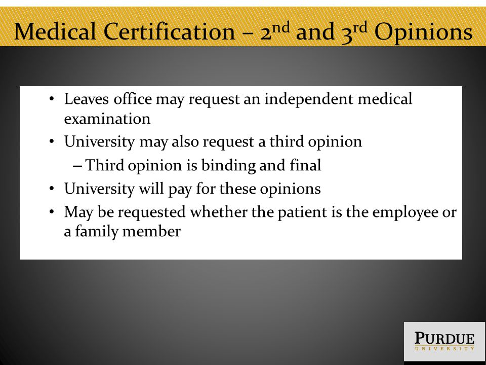 Medical Certification – 2 nd and 3 rd Opinions Leaves office may request an independent medical examination University may also request a third opinion – Third opinion is binding and final University will pay for these opinions May be requested whether the patient is the employee or a family member