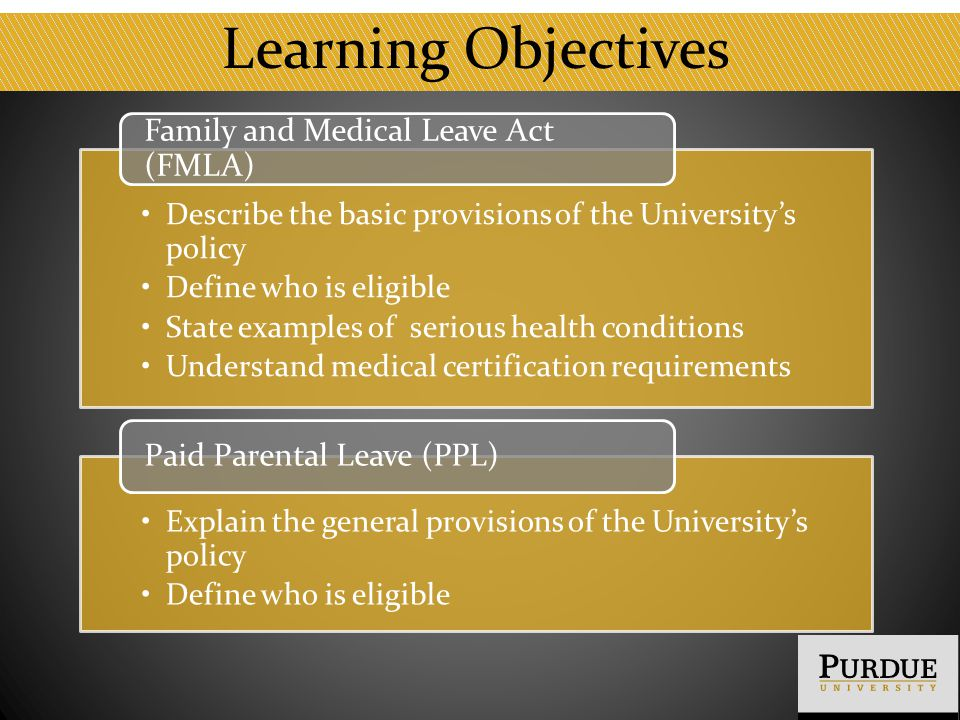 Learning Objectives Describe the basic provisions of the University's policy Define who is eligible State examples of serious health conditions Understand medical certification requirements Family and Medical Leave Act (FMLA) Explain the general provisions of the University's policy Define who is eligible Paid Parental Leave (PPL)