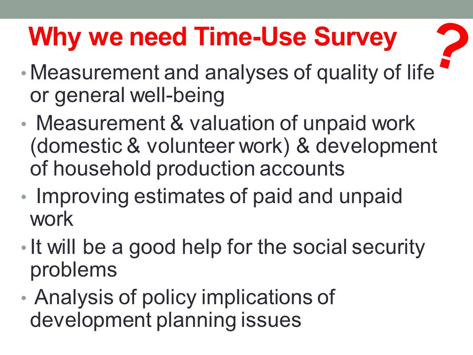 Why we need Time-Use Survey Measurement and analyses of quality of life or general well-being Measurement & valuation of unpaid work (domestic & volunteer work) & development of household production accounts Improving estimates of paid and unpaid work It will be a good help for the social security problems Analysis of policy implications of development planning issues