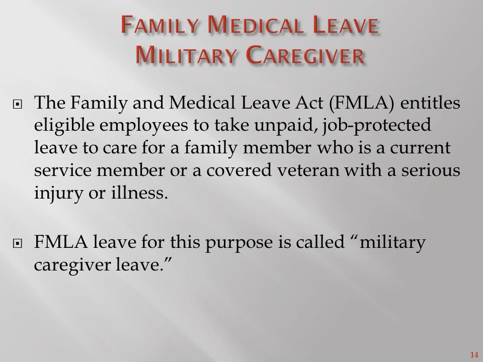 14  The Family and Medical Leave Act (FMLA) entitles eligible employees to take unpaid, job-protected leave to care for a family member who is a current service member or a covered veteran with a serious injury or illness.