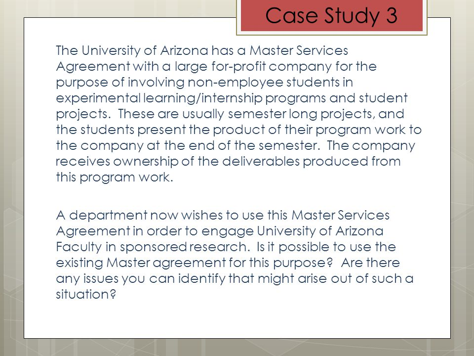 Case Study 3 The University of Arizona has a Master Services Agreement with a large for-profit company for the purpose of involving non-employee students in experimental learning/internship programs and student projects.