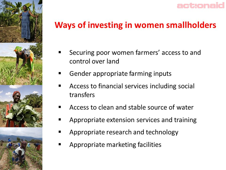 Ways of investing in women smallholders  Securing poor women farmers' access to and control over land  Gender appropriate farming inputs  Access to financial services including social transfers  Access to clean and stable source of water  Appropriate extension services and training  Appropriate research and technology  Appropriate marketing facilities