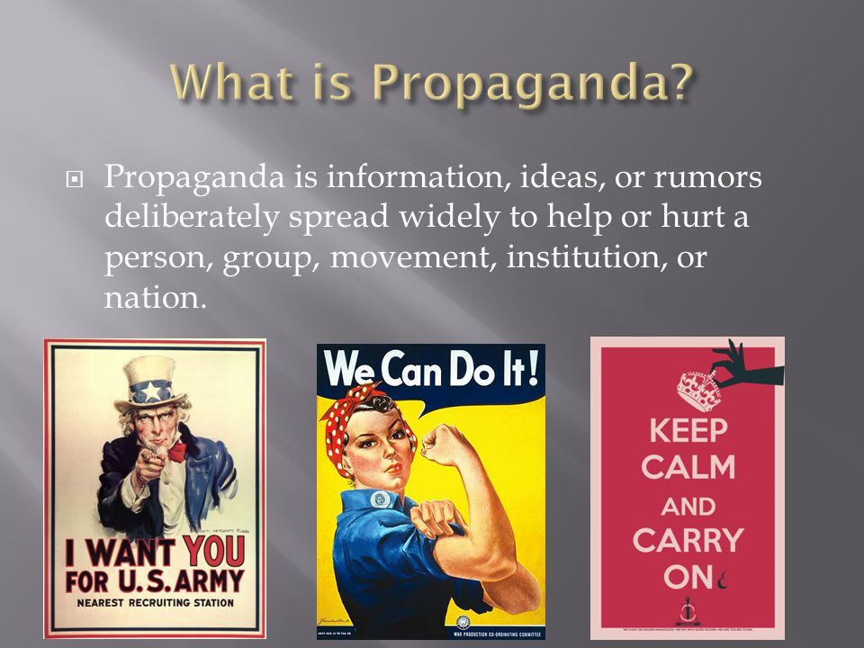  Propaganda is information, ideas, or rumors deliberately spread widely to help or hurt a person, group, movement, institution, or nation.