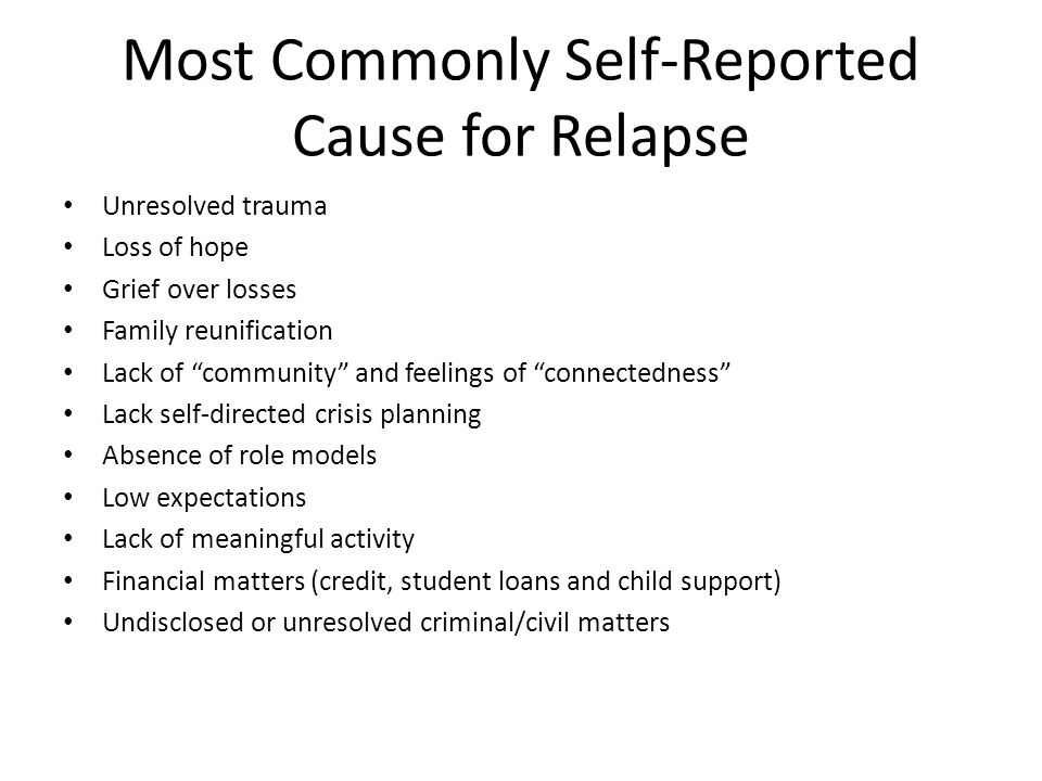 Most Commonly Self-Reported Cause for Relapse Unresolved trauma Loss of hope Grief over losses Family reunification Lack of community and feelings of connectedness Lack self-directed crisis planning Absence of role models Low expectations Lack of meaningful activity Financial matters (credit, student loans and child support) Undisclosed or unresolved criminal/civil matters