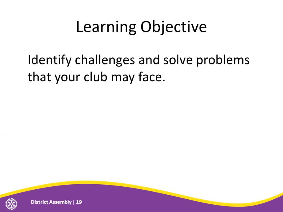 Learning Objective Identify challenges and solve problems that your club may face.