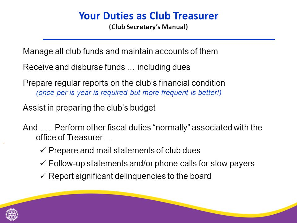 Your Duties as Club Treasurer (Club Secretary's Manual) Manage all club funds and maintain accounts of them Receive and disburse funds … including dues Prepare regular reports on the club's financial condition (once per is year is required but more frequent is better!) Assist in preparing the club's budget And …..