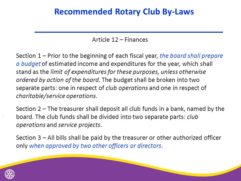 Article 12 – Finances Section 1 – Prior to the beginning of each fiscal year, the board shall prepare a budget of estimated income and expenditures for the year, which shall stand as the limit of expenditures for these purposes, unless otherwise ordered by action of the board.