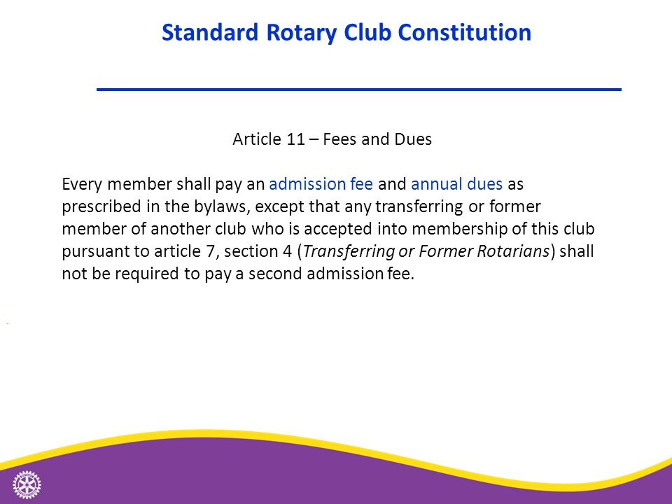 Article 11 – Fees and Dues Every member shall pay an admission fee and annual dues as prescribed in the bylaws, except that any transferring or former member of another club who is accepted into membership of this club pursuant to article 7, section 4 (Transferring or Former Rotarians) shall not be required to pay a second admission fee.