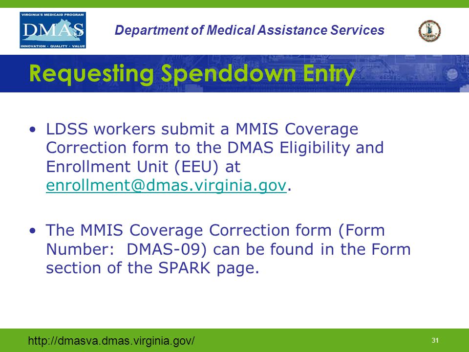 31 Department of Medical Assistance Services Requesting Spenddown Entry LDSS workers submit a MMIS Coverage Correction form to the DMAS Eligibility and Enrollment Unit (EEU) at