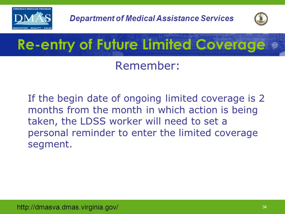 34 Department of Medical Assistance Services Re-entry of Future Limited Coverage Remember: If the begin date of ongoing limited coverage is 2 months from the month in which action is being taken, the LDSS worker will need to set a personal reminder to enter the limited coverage segment.