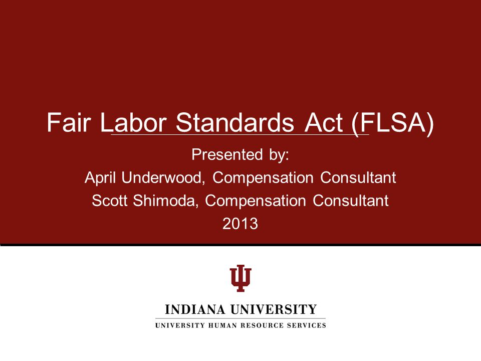 Presented by: April Underwood, Compensation Consultant Scott Shimoda, Compensation Consultant 2013 Fair Labor Standards Act (FLSA)