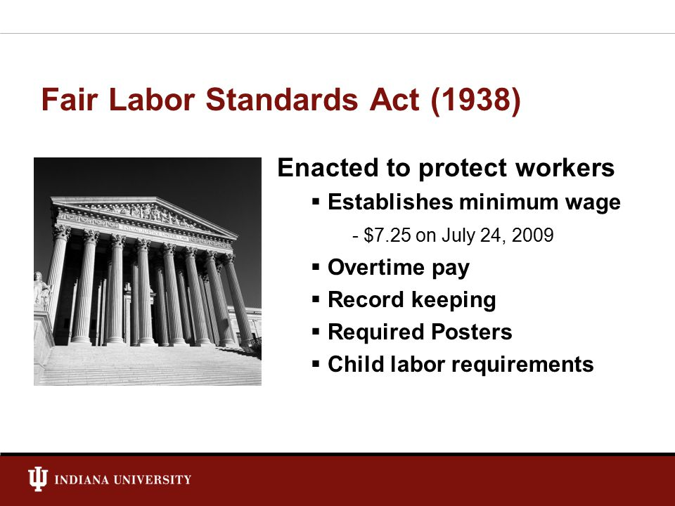 Fair Labor Standards Act (1938) Enacted to protect workers  Establishes minimum wage - $7.25 on July 24, 2009  Overtime pay  Record keeping  Required Posters  Child labor requirements