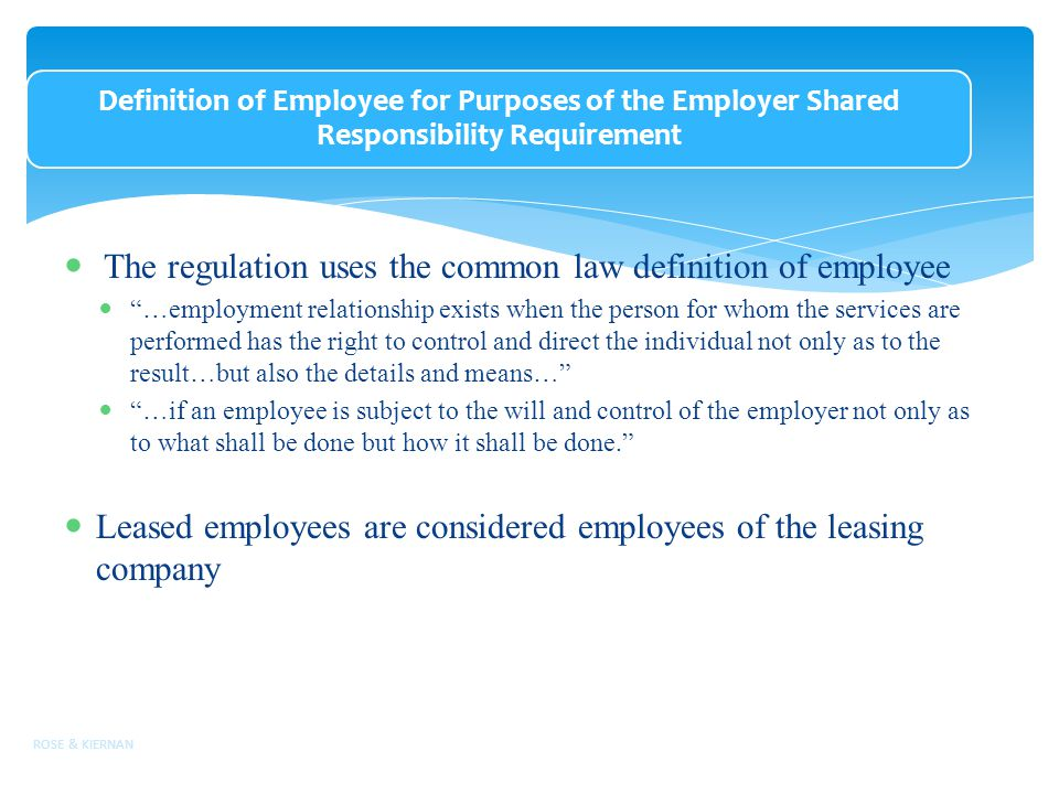 Definition of Employee for Purposes of the Employer Shared Responsibility Requirement The regulation uses the common law definition of employee …employment relationship exists when the person for whom the services are performed has the right to control and direct the individual not only as to the result…but also the details and means… …if an employee is subject to the will and control of the employer not only as to what shall be done but how it shall be done. Leased employees are considered employees of the leasing company ROSE & KIERNAN