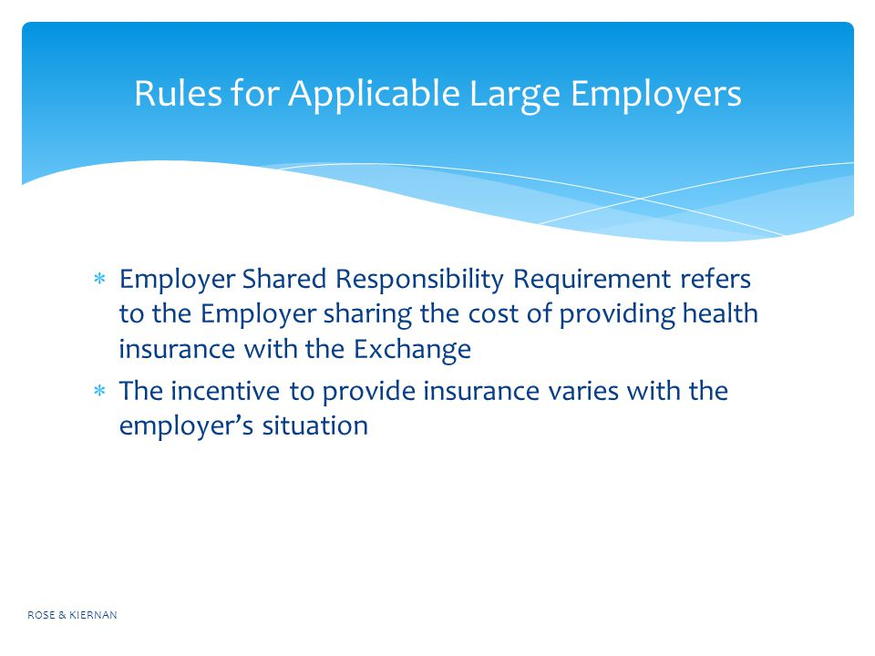  Employer Shared Responsibility Requirement refers to the Employer sharing the cost of providing health insurance with the Exchange  The incentive to provide insurance varies with the employer's situation ROSE & KIERNAN Rules for Applicable Large Employers