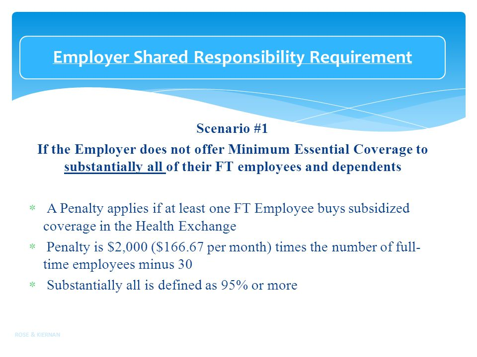 Employer Shared Responsibility Requirement Scenario #1 If the Employer does not offer Minimum Essential Coverage to substantially all of their FT employees and dependents  A Penalty applies if at least one FT Employee buys subsidized coverage in the Health Exchange  Penalty is $2,000 ($ per month) times the number of full- time employees minus 30  Substantially all is defined as 95% or more ROSE & KIERNAN