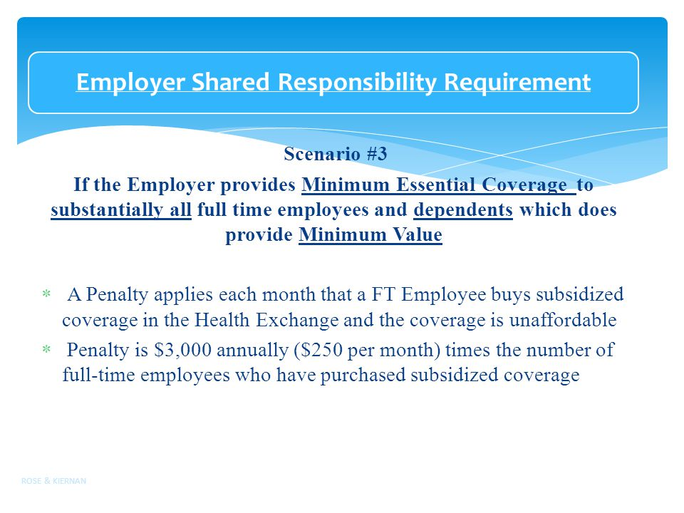 Employer Shared Responsibility Requirement Scenario #3 If the Employer provides Minimum Essential Coverage to substantially all full time employees and dependents which does provide Minimum Value  A Penalty applies each month that a FT Employee buys subsidized coverage in the Health Exchange and the coverage is unaffordable  Penalty is $3,000 annually ($250 per month) times the number of full-time employees who have purchased subsidized coverage ROSE & KIERNAN