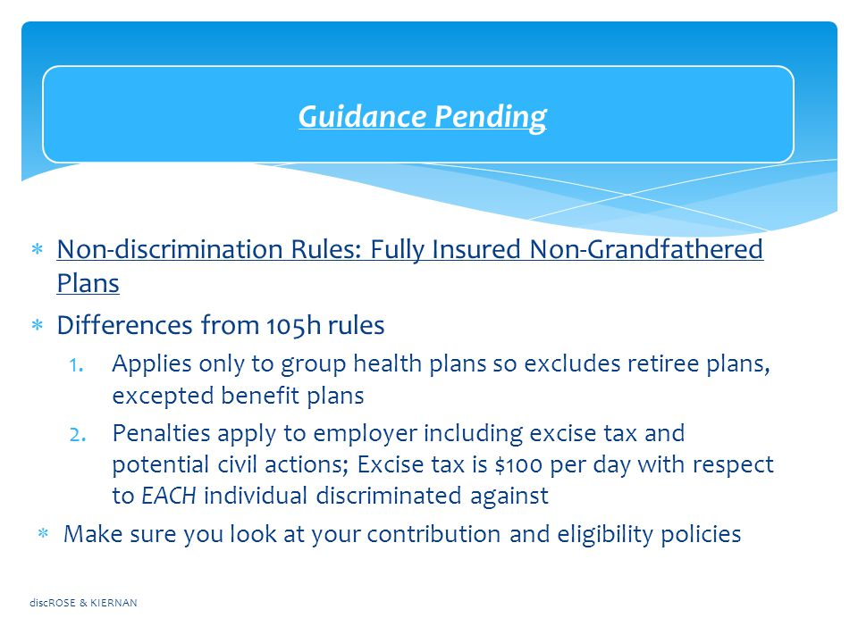 Guidance Pending  Non-discrimination Rules: Fully Insured Non-Grandfathered Plans  Differences from 105h rules 1.Applies only to group health plans so excludes retiree plans, excepted benefit plans 2.Penalties apply to employer including excise tax and potential civil actions; Excise tax is $100 per day with respect to EACH individual discriminated against  Make sure you look at your contribution and eligibility policies discROSE & KIERNAN