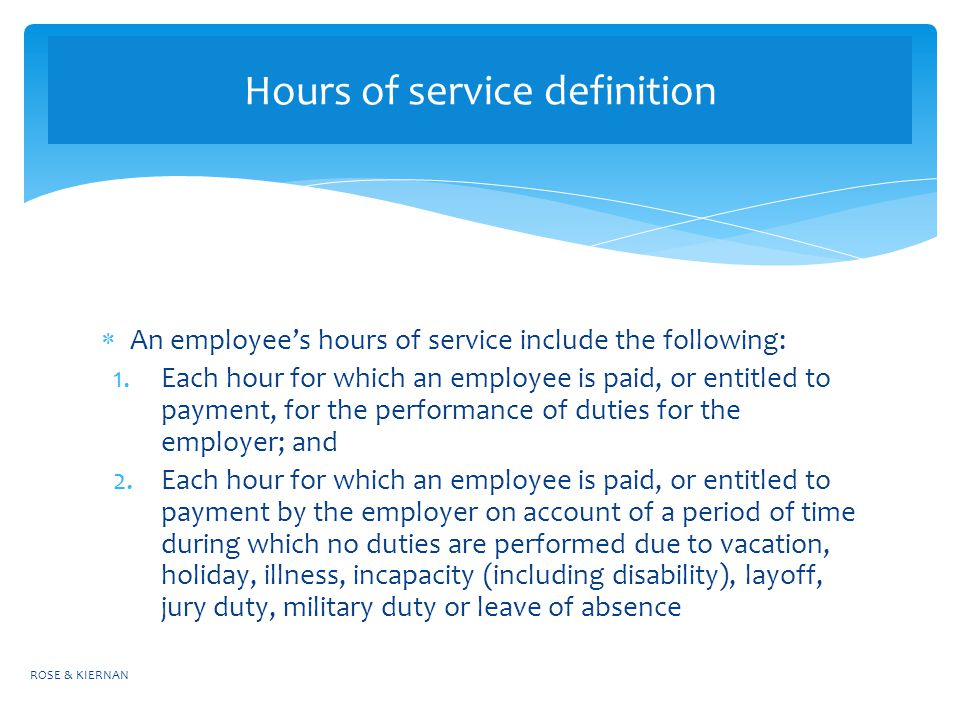  An employee's hours of service include the following: 1.Each hour for which an employee is paid, or entitled to payment, for the performance of duties for the employer; and 2.Each hour for which an employee is paid, or entitled to payment by the employer on account of a period of time during which no duties are performed due to vacation, holiday, illness, incapacity (including disability), layoff, jury duty, military duty or leave of absence ROSE & KIERNAN Hours of service definition
