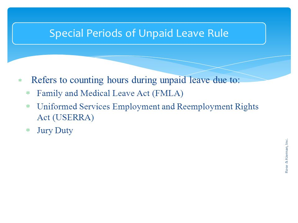 Special Periods of Unpaid Leave Rule  Refers to counting hours during unpaid leave due to:  Family and Medical Leave Act (FMLA)  Uniformed Services Employment and Reemployment Rights Act (USERRA)  Jury Duty Rose & Kiernan, Inc.