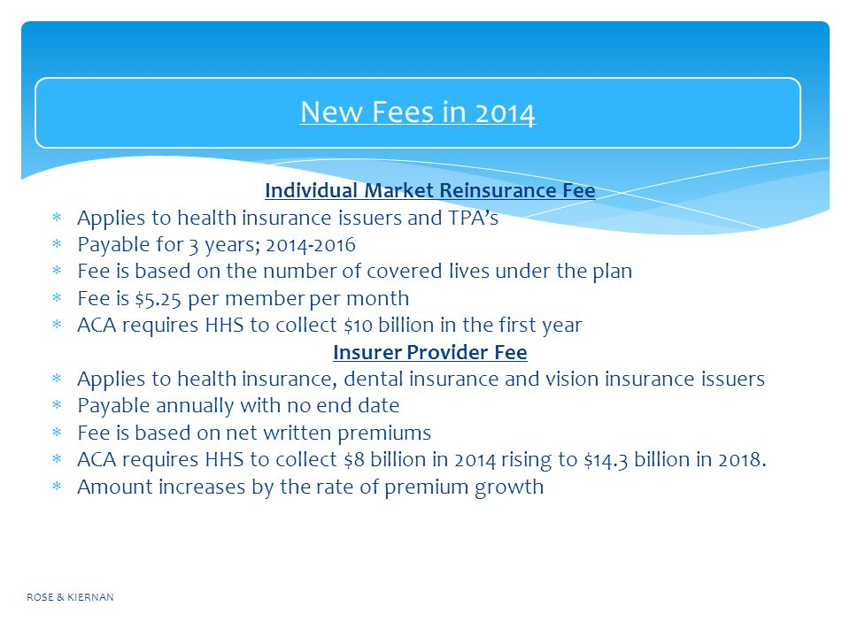 New Fees in 2014 Individual Market Reinsurance Fee  Applies to health insurance issuers and TPA's  Payable for 3 years;  Fee is based on the number of covered lives under the plan  Fee is $5.25 per member per month  ACA requires HHS to collect $10 billion in the first year Insurer Provider Fee  Applies to health insurance, dental insurance and vision insurance issuers  Payable annually with no end date  Fee is based on net written premiums  ACA requires HHS to collect $8 billion in 2014 rising to $14.3 billion in 2018.