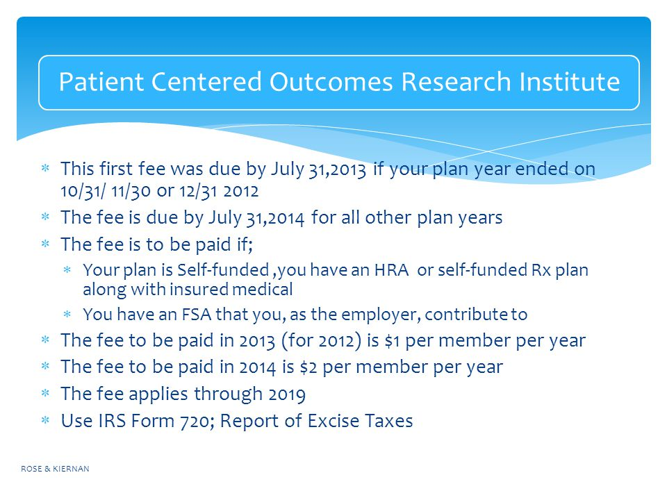 Patient Centered Outcomes Research Institute  This first fee was due by July 31,2013 if your plan year ended on 10/31/ 11/30 or 12/  The fee is due by July 31,2014 for all other plan years  The fee is to be paid if;  Your plan is Self-funded,you have an HRA or self-funded Rx plan along with insured medical  You have an FSA that you, as the employer, contribute to  The fee to be paid in 2013 (for 2012) is $1 per member per year  The fee to be paid in 2014 is $2 per member per year  The fee applies through 2019  Use IRS Form 720; Report of Excise Taxes ROSE & KIERNAN