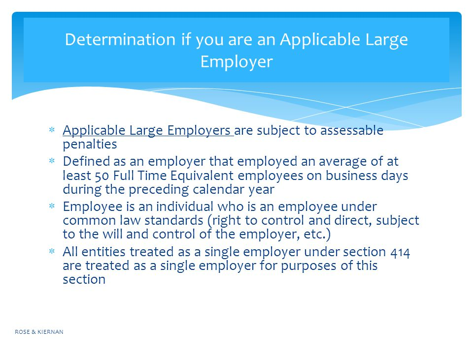 Applicable Large Employers are subject to assessable penalties  Defined as an employer that employed an average of at least 50 Full Time Equivalent employees on business days during the preceding calendar year  Employee is an individual who is an employee under common law standards (right to control and direct, subject to the will and control of the employer, etc.)  All entities treated as a single employer under section 414 are treated as a single employer for purposes of this section ROSE & KIERNAN Determination if you are an Applicable Large Employer