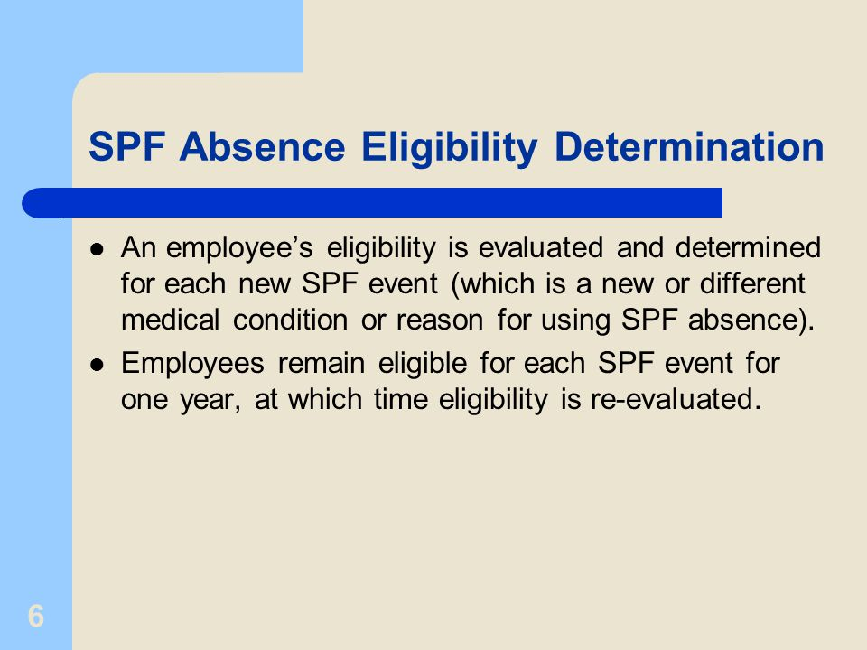 6 SPF Absence Eligibility Determination An employee's eligibility is evaluated and determined for each new SPF event (which is a new or different medical condition or reason for using SPF absence).