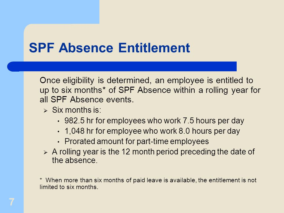7 SPF Absence Entitlement Once eligibility is determined, an employee is entitled to up to six months* of SPF Absence within a rolling year for all SPF Absence events.