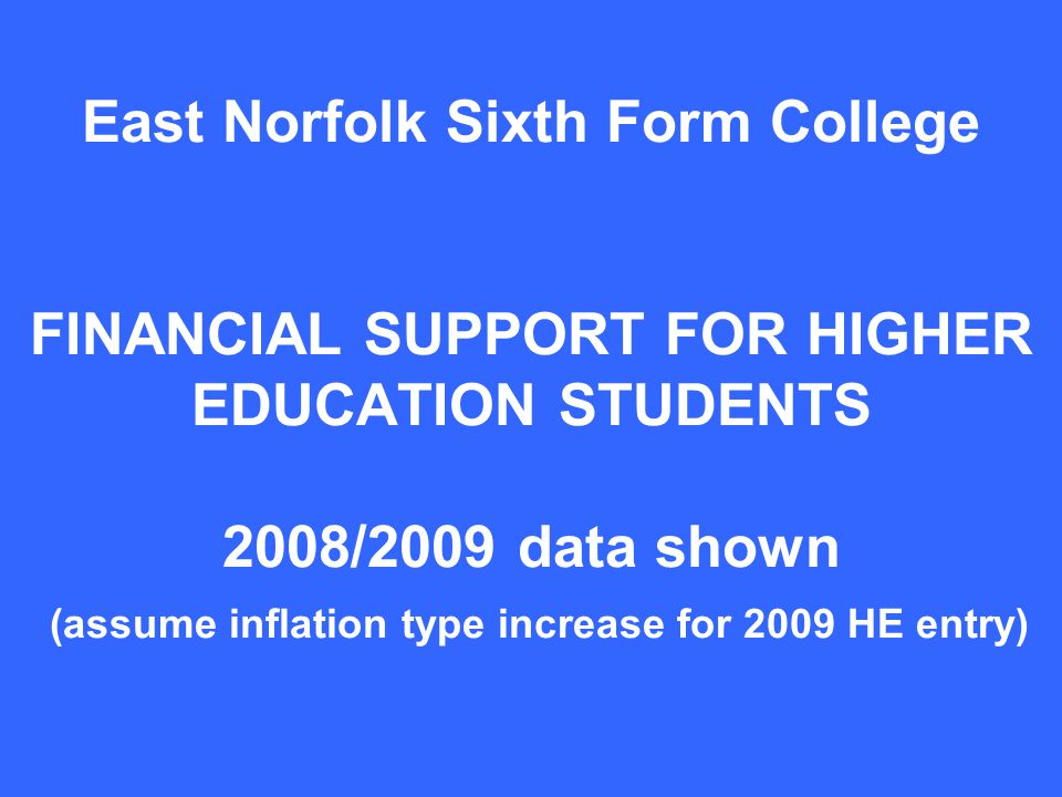 East Norfolk Sixth Form College FINANCIAL SUPPORT FOR HIGHER EDUCATION STUDENTS 2008/2009 data shown (assume inflation type increase for 2009 HE entry)