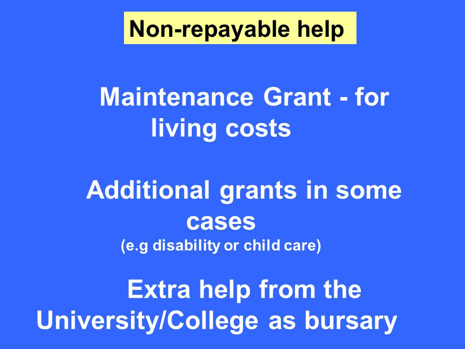 Maintenance Grant - for living costs Additional grants in some cases (e.g disability or child care) Extra help from the University/College as bursary Non-repayable help