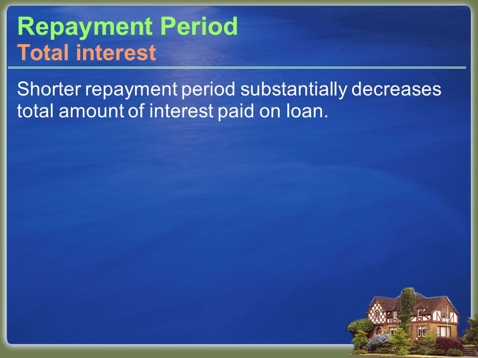 Repayment Period Shorter repayment period substantially decreases total amount of interest paid on loan.