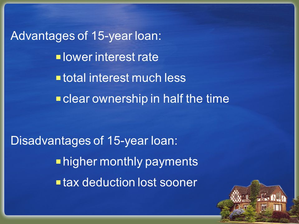 Advantages of 15-year loan:  lower interest rate  total interest much less  clear ownership in half the time Disadvantages of 15-year loan:  higher monthly payments  tax deduction lost sooner