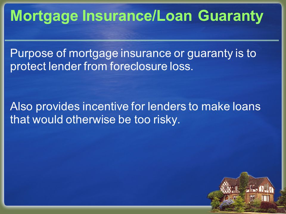 Mortgage Insurance/Loan Guaranty Purpose of mortgage insurance or guaranty is to protect lender from foreclosure loss.