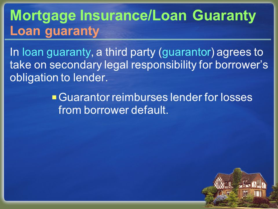 Mortgage Insurance/Loan Guaranty In loan guaranty, a third party (guarantor) agrees to take on secondary legal responsibility for borrower's obligation to lender.