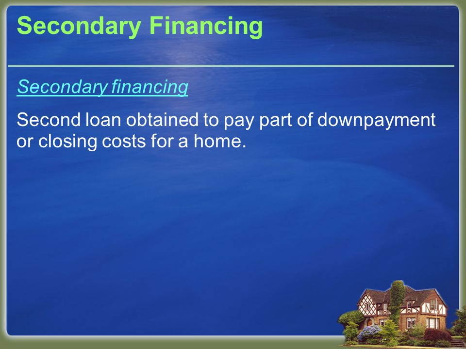 Secondary Financing Secondary financing Second loan obtained to pay part of downpayment or closing costs for a home.