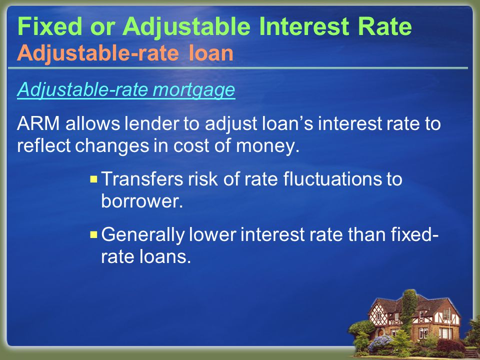 Fixed or Adjustable Interest Rate Adjustable-rate mortgage ARM allows lender to adjust loan's interest rate to reflect changes in cost of money.