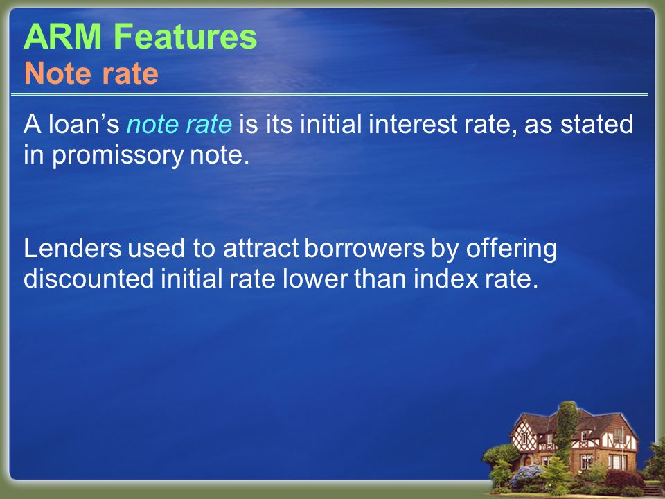 ARM Features A loan's note rate is its initial interest rate, as stated in promissory note.