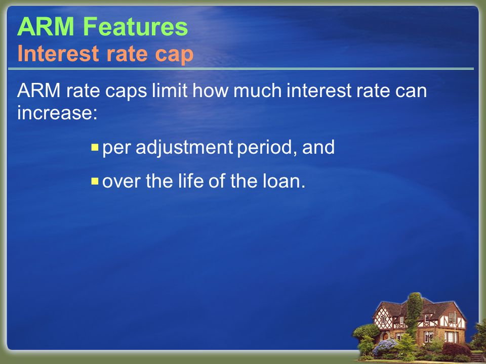 ARM Features ARM rate caps limit how much interest rate can increase:  per adjustment period, and  over the life of the loan.