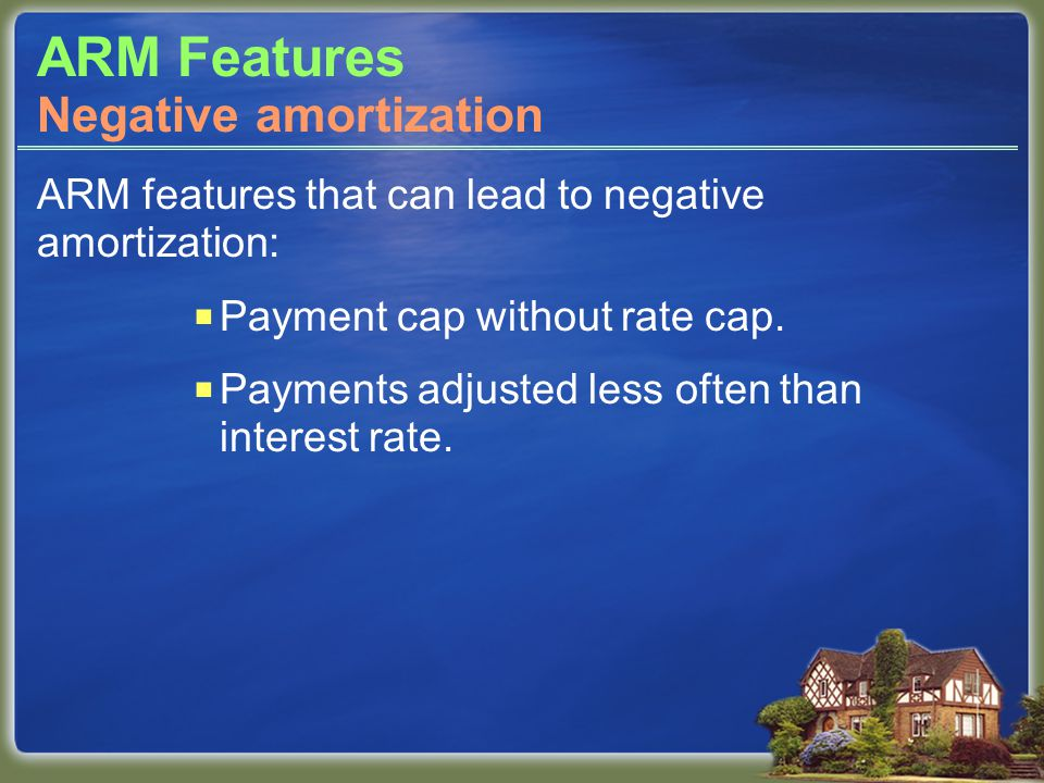 ARM Features ARM features that can lead to negative amortization:  Payment cap without rate cap.