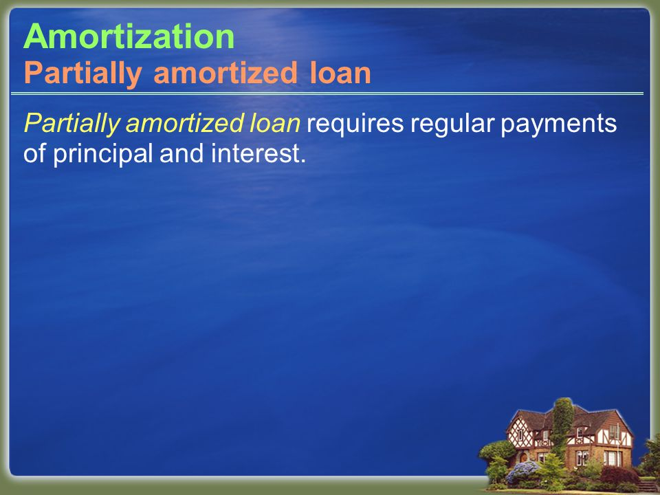 Amortization Partially amortized loan requires regular payments of principal and interest.