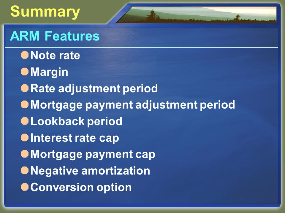 Summary ARM Features  Note rate  Margin  Rate adjustment period  Mortgage payment adjustment period  Lookback period  Interest rate cap  Mortgage payment cap  Negative amortization  Conversion option