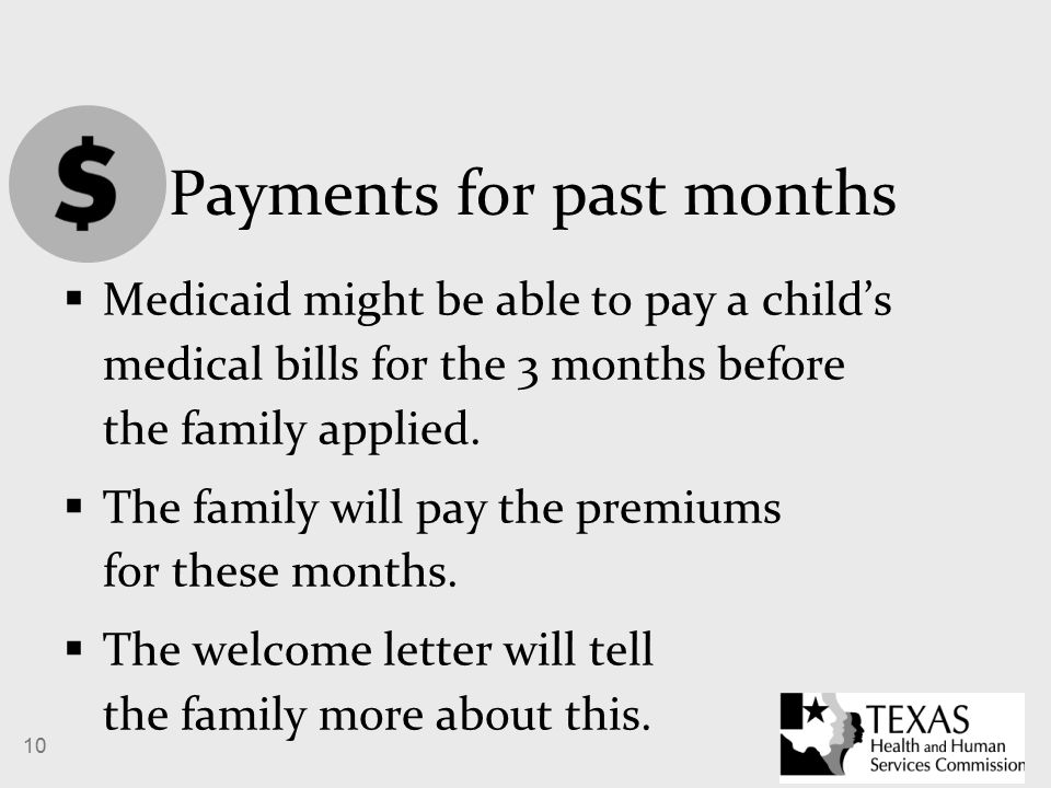 10 Payments for past months  Medicaid might be able to pay a child's medical bills for the 3 months before the family applied.