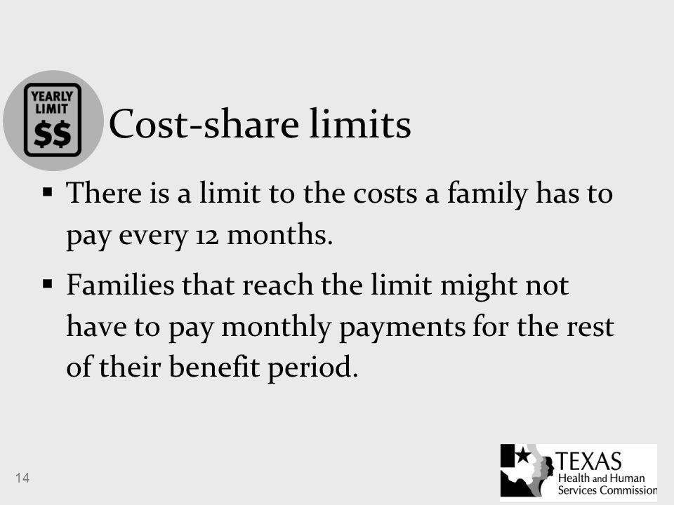 14 Cost-share limits  There is a limit to the costs a family has to pay every 12 months.